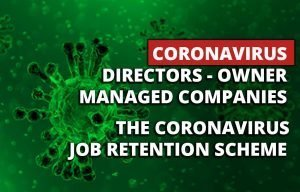 DIRECTORS – OWNER MANAGED COMPANIES & The Coronavirus Job Retention Scheme